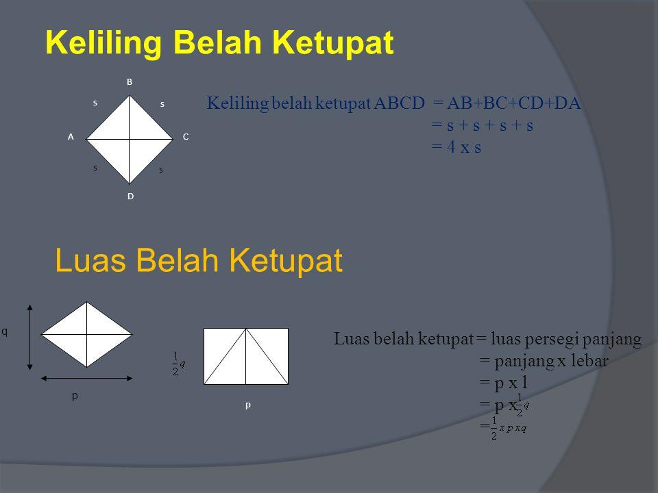 Keliling Belah Ketupat s s D B A C s s Keliling belah ketupat ABCD = AB+BC+CD+DA = s + s + s + s = 4 x s q p Luas Belah Ketupat p Luas belah ketupat = luas persegi panjang = panjang x lebar = p x l = p x =