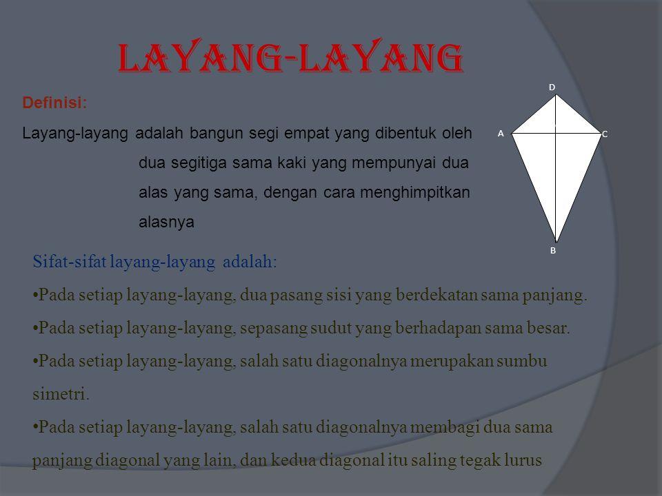 Layang-Layang Definisi: Layang-layang adalah bangun segi empat yang dibentuk oleh dua segitiga sama kaki yang mempunyai dua alas yang sama, dengan cara menghimpitkan alasnya A B C D O Sifat-sifat layang-layang adalah: Pada setiap layang-layang, dua pasang sisi yang berdekatan sama panjang.