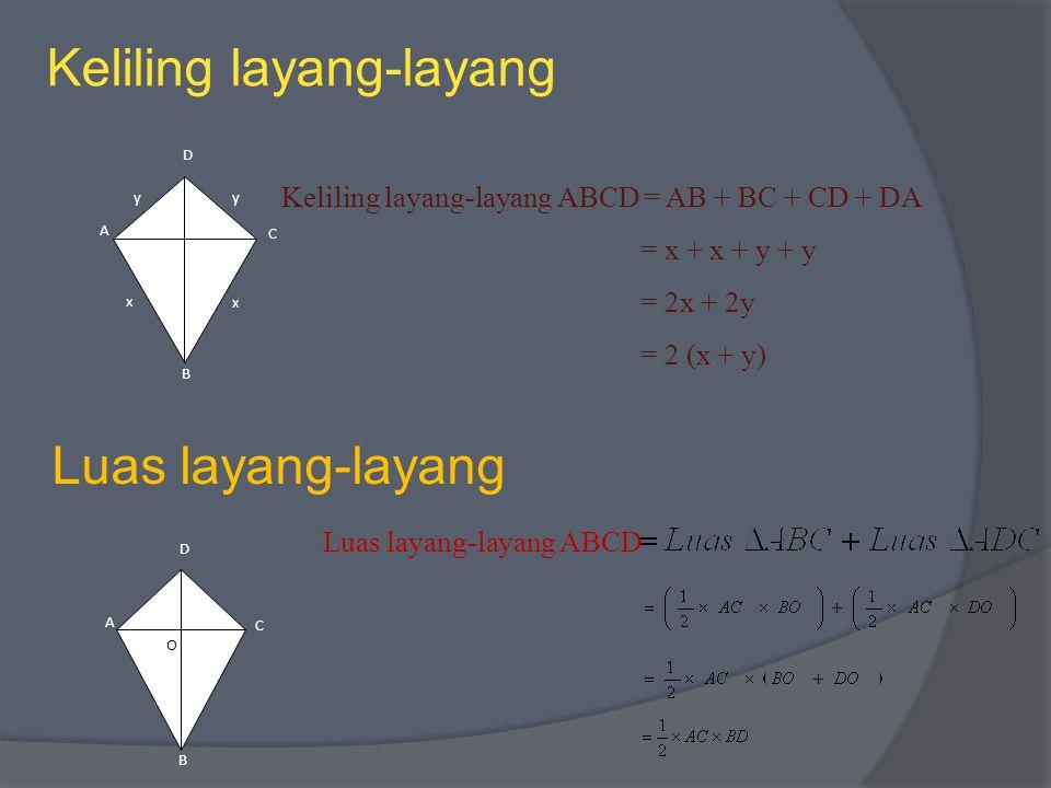 Keliling layang-layang y x D A C B O x y Keliling layang-layang ABCD = AB + BC + CD + DA = x + x + y + y = 2x + 2y = 2 (x + y) Luas layang-layang D A C B O Luas layang-layang ABCD