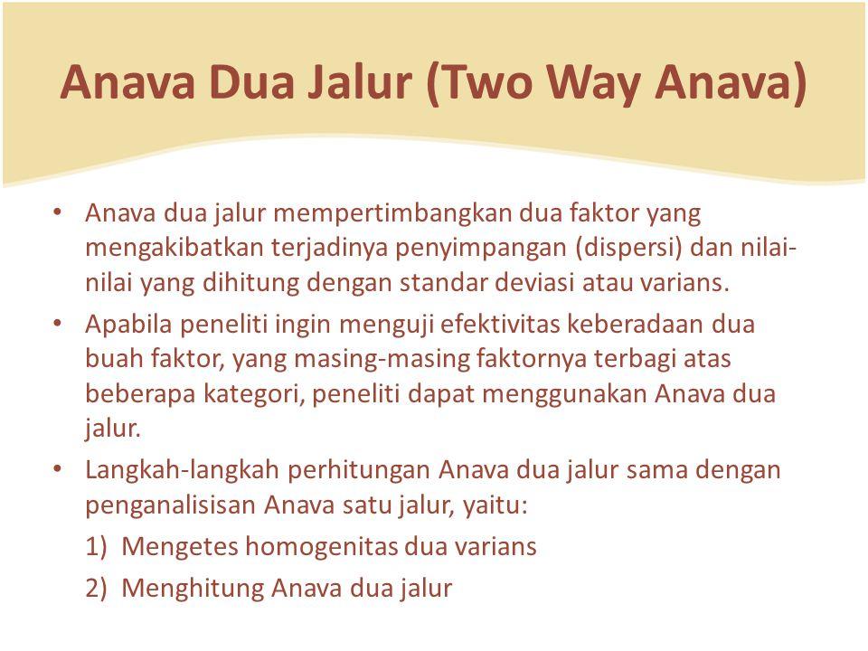 Anava Dua Jalur (Two Way Anava) Anava dua jalur mempertimbangkan dua faktor yang mengakibatkan terjadinya penyimpangan (dispersi) dan nilai- nilai yang dihitung dengan standar deviasi atau varians.