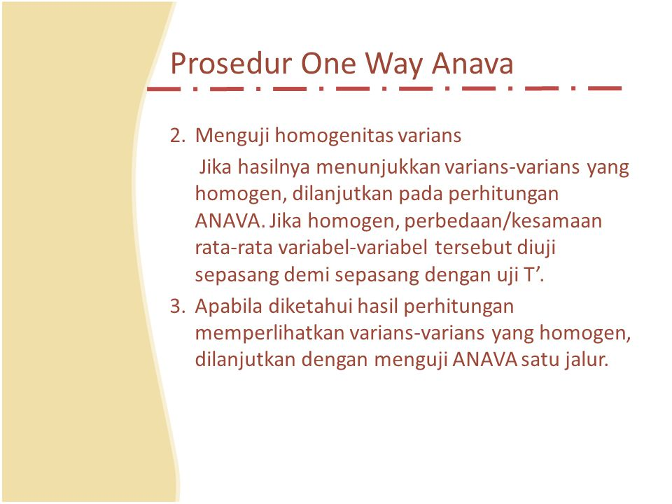 Prosedur One Way Anava 2.Menguji homogenitas varians Jika hasilnya menunjukkan varians-varians yang homogen, dilanjutkan pada perhitungan ANAVA.