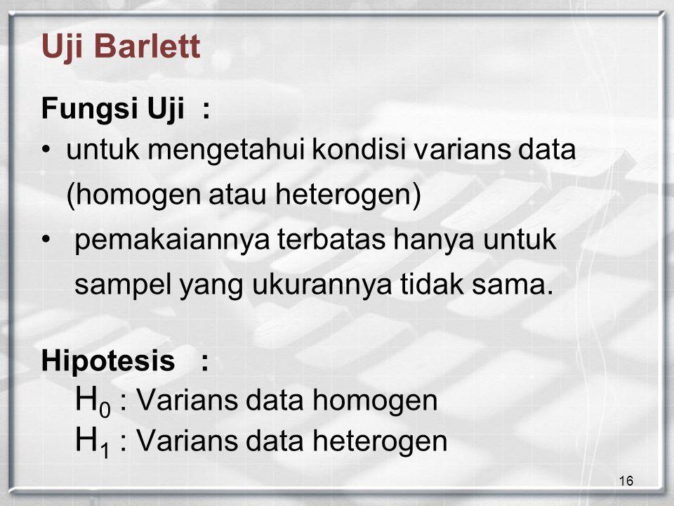 16 Uji Barlett Fungsi Uji : untuk mengetahui kondisi varians data (homogen atau heterogen) pemakaiannya terbatas hanya untuk sampel yang ukurannya tid