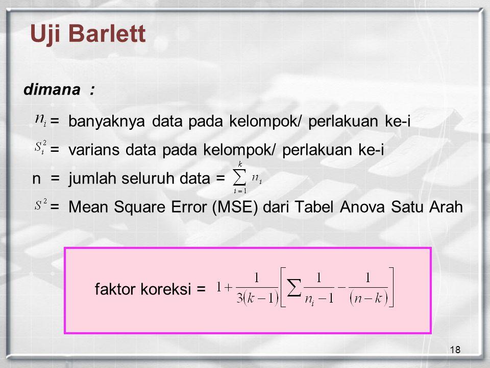 18 Uji Barlett dimana : = banyaknya data pada kelompok/ perlakuan ke-i = varians data pada kelompok/ perlakuan ke-i n = jumlah seluruh data = = Mean S