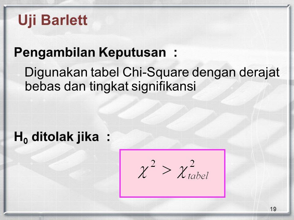 19 Uji Barlett Pengambilan Keputusan : Digunakan tabel Chi-Square dengan derajat bebas dan tingkat signifikansi H 0 ditolak jika :