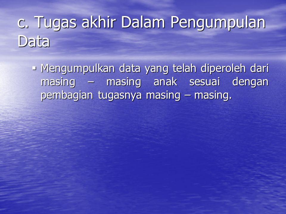 c. Tugas akhir Dalam Pengumpulan Data  Mengumpulkan data yang telah diperoleh dari masing – masing anak sesuai dengan pembagian tugasnya masing – mas