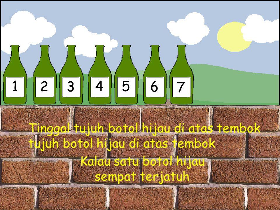1 23 45 6 7 Tinggal tujuh botol hijau di atas tembok tujuh botol hijau di atas tembok Kalau satu botol hijau sempat terjatuh