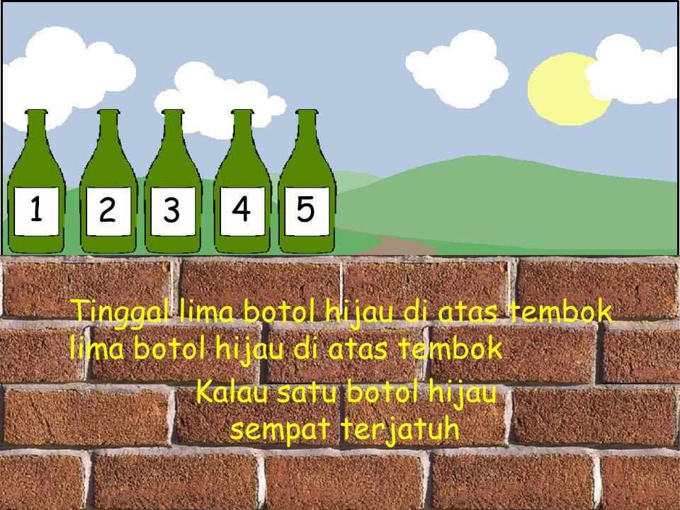 1 23 45 Tinggal lima botol hijau di atas tembok lima botol hijau di atas tembok Kalau satu botol hijau sempat terjatuh