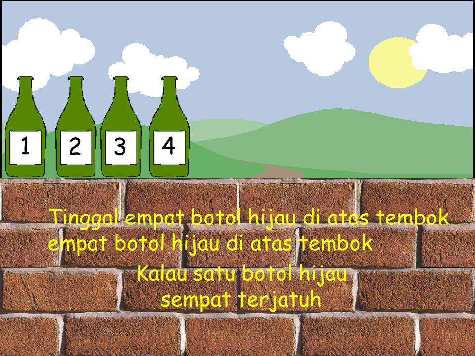 1 23 4 Tinggal empat botol hijau di atas tembok empat botol hijau di atas tembok Kalau satu botol hijau sempat terjatuh