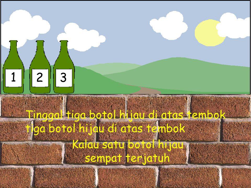 1 23 Tinggal tiga botol hijau di atas tembok tiga botol hijau di atas tembok Kalau satu botol hijau sempat terjatuh