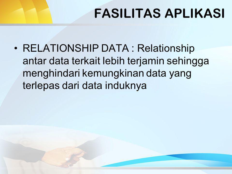 FASILITAS APLIKASI RELATIONSHIP DATA : Relationship antar data terkait lebih terjamin sehingga menghindari kemungkinan data yang terlepas dari data induknya