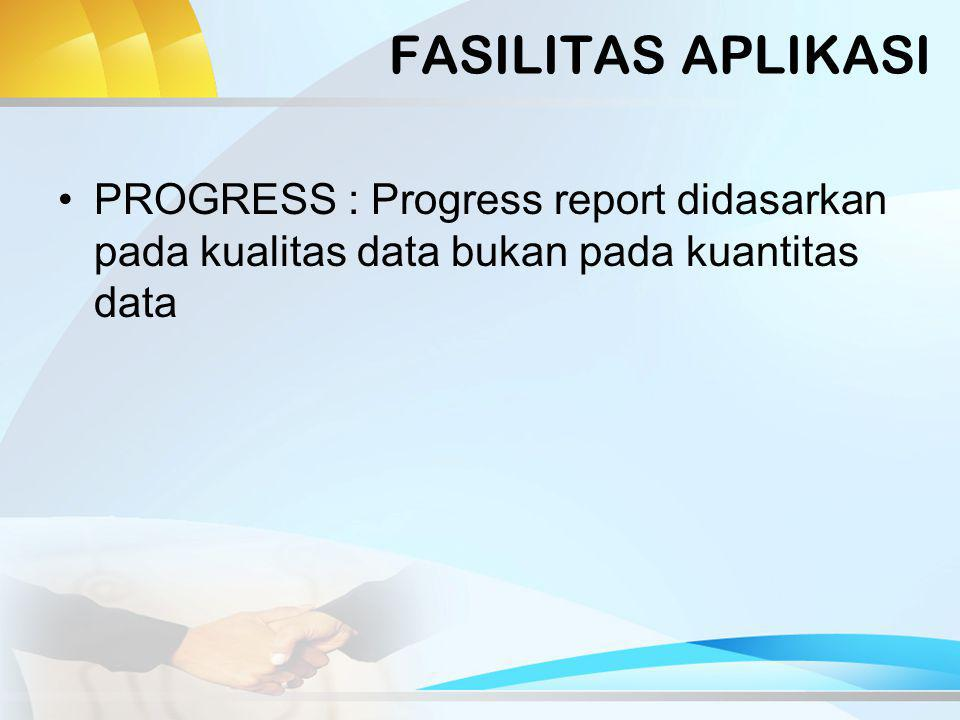 FASILITAS APLIKASI PROGRESS : Progress report didasarkan pada kualitas data bukan pada kuantitas data