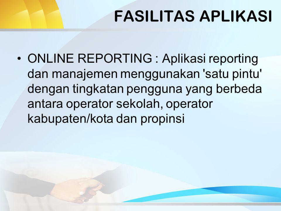 FASILITAS APLIKASI ONLINE REPORTING : Aplikasi reporting dan manajemen menggunakan satu pintu dengan tingkatan pengguna yang berbeda antara operator sekolah, operator kabupaten/kota dan propinsi