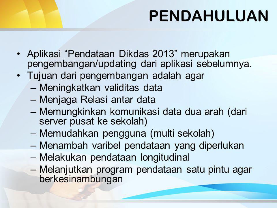 PENDAHULUAN Aplikasi Pendataan Dikdas 2013 merupakan pengembangan/updating dari aplikasi sebelumnya.