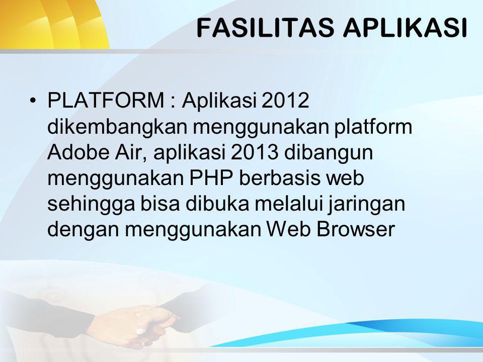 FASILITAS APLIKASI PLATFORM : Aplikasi 2012 dikembangkan menggunakan platform Adobe Air, aplikasi 2013 dibangun menggunakan PHP berbasis web sehingga bisa dibuka melalui jaringan dengan menggunakan Web Browser