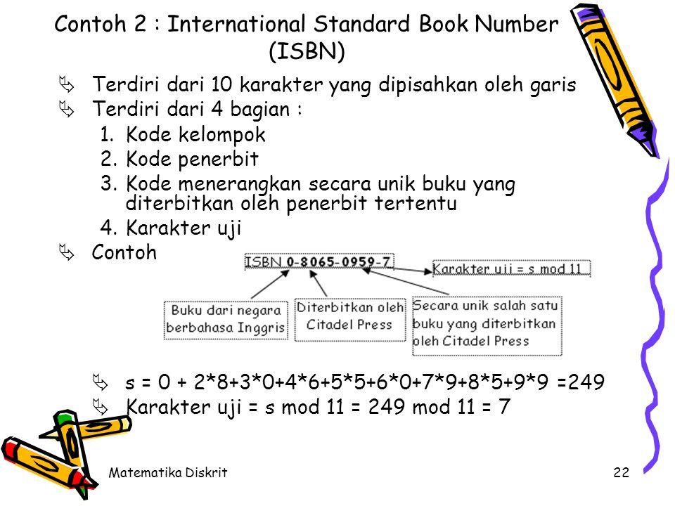 Matematika Diskrit22 Contoh 2 : International Standard Book Number (ISBN)  Terdiri dari 10 karakter yang dipisahkan oleh garis  Terdiri dari 4 bagian : 1.Kode kelompok 2.Kode penerbit 3.Kode menerangkan secara unik buku yang diterbitkan oleh penerbit tertentu 4.Karakter uji  Contoh :  s = 0 + 2*8+3*0+4*6+5*5+6*0+7*9+8*5+9*9 =249  Karakter uji = s mod 11 = 249 mod 11 = 7