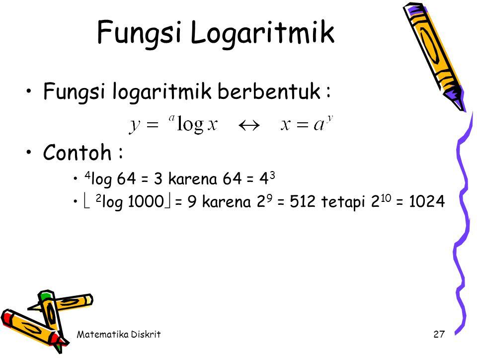 Matematika Diskrit27 Fungsi Logaritmik Fungsi logaritmik berbentuk : Contoh : 4 log 64 = 3 karena 64 = 4 3  2 log 1000  = 9 karena 2 9 = 512 tetapi 2 10 = 1024