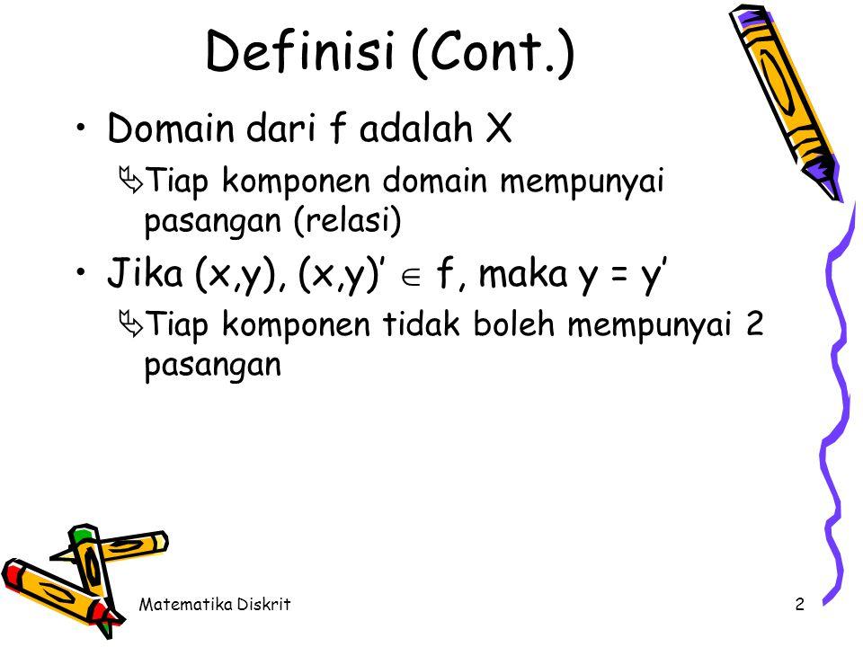Matematika Diskrit2 Definisi (Cont.) Domain dari f adalah X  Tiap komponen domain mempunyai pasangan (relasi) Jika (x,y), (x,y)'  f, maka y = y'  Tiap komponen tidak boleh mempunyai 2 pasangan
