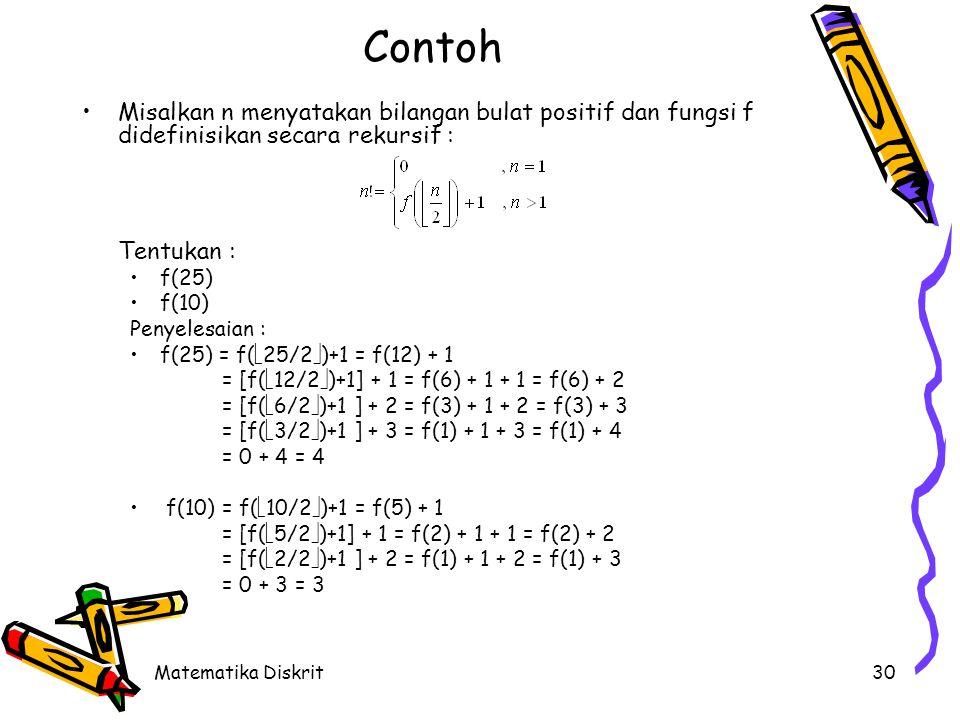 Matematika Diskrit30 Contoh Misalkan n menyatakan bilangan bulat positif dan fungsi f didefinisikan secara rekursif : Tentukan : f(25) f(10) Penyelesaian : f(25) = f(  25/2  )+1 = f(12) + 1 = [f(  12/2  )+1] + 1 = f(6) + 1 + 1 = f(6) + 2 = [f(  6/2  )+1 ] + 2 = f(3) + 1 + 2 = f(3) + 3 = [f(  3/2  )+1 ] + 3 = f(1) + 1 + 3 = f(1) + 4 = 0 + 4 = 4 f(10) = f(  10/2  )+1 = f(5) + 1 = [f(  5/2  )+1] + 1 = f(2) + 1 + 1 = f(2) + 2 = [f(  2/2  )+1 ] + 2 = f(1) + 1 + 2 = f(1) + 3 = 0 + 3 = 3