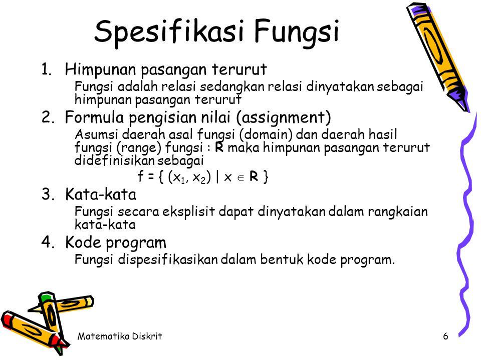 Matematika Diskrit6 Spesifikasi Fungsi 1.Himpunan pasangan terurut Fungsi adalah relasi sedangkan relasi dinyatakan sebagai himpunan pasangan terurut 2.Formula pengisian nilai (assignment) Asumsi daerah asal fungsi (domain) dan daerah hasil fungsi (range) fungsi : R maka himpunan pasangan terurut didefinisikan sebagai f = { (x 1, x 2 ) | x  R } 3.Kata-kata Fungsi secara eksplisit dapat dinyatakan dalam rangkaian kata-kata 4.Kode program Fungsi dispesifikasikan dalam bentuk kode program.