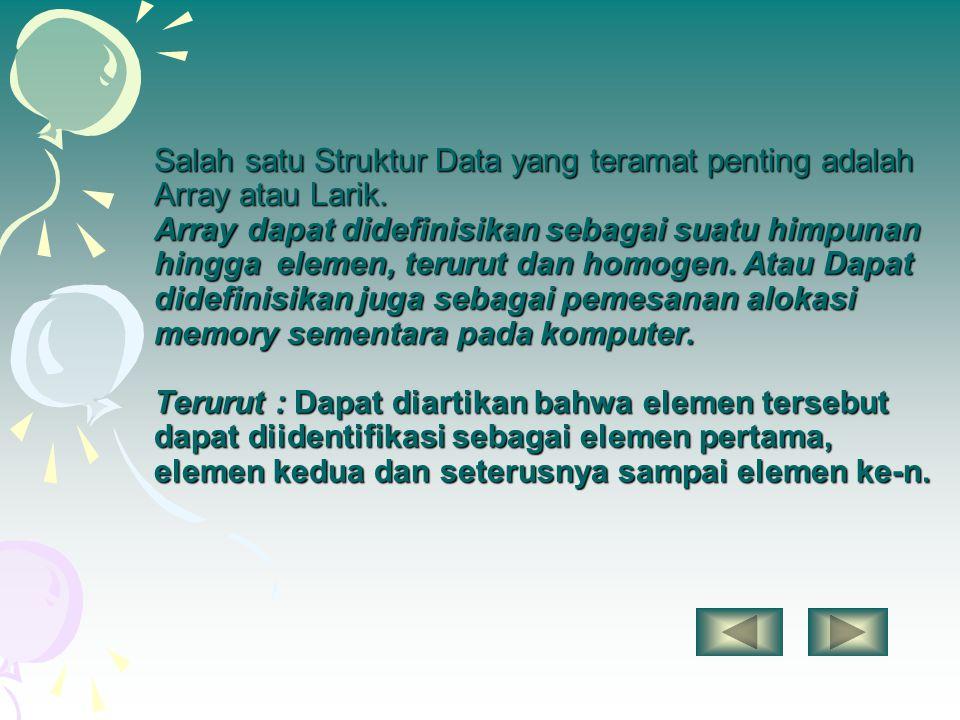 Salah satu Struktur Data yang teramat penting adalah Array atau Larik. Array dapat didefinisikan sebagai suatu himpunan hingga elemen, terurut dan hom