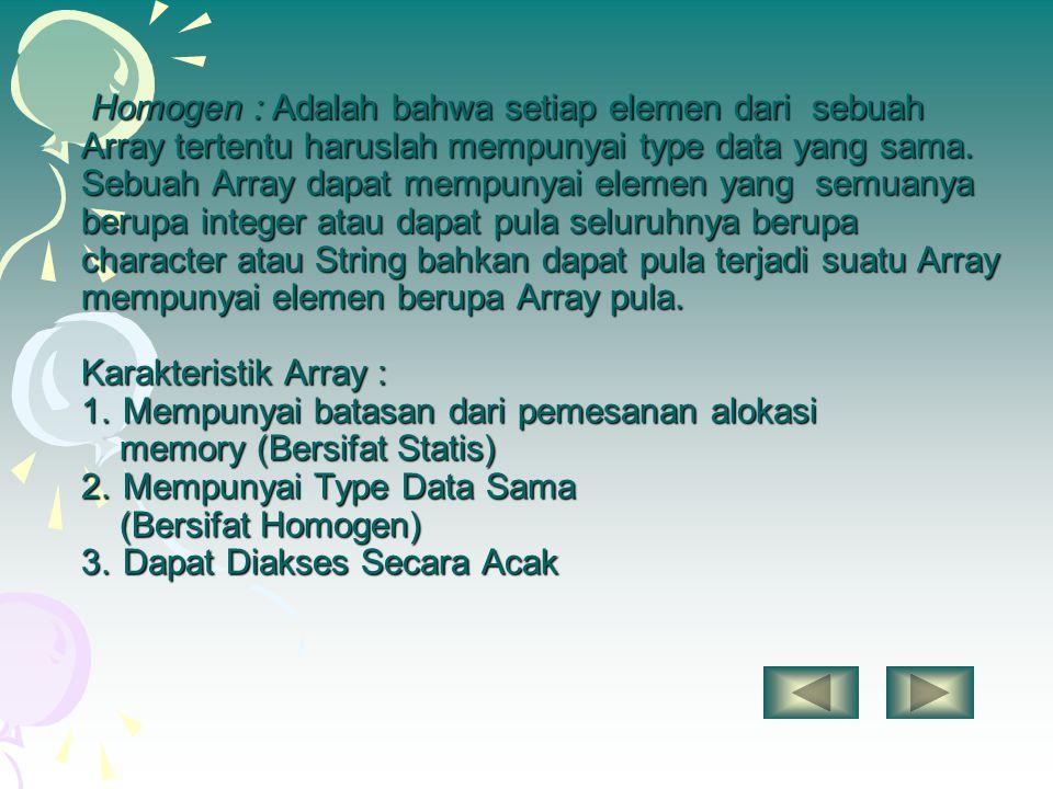 Homogen : Adalah bahwa setiap elemen dari sebuah Array tertentu haruslah mempunyai type data yang sama. Sebuah Array dapat mempunyai elemen yang semua