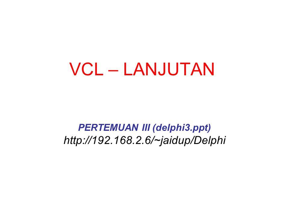 VCL – LANJUTAN PERTEMUAN III (delphi3.ppt) http://192.168.2.6/~jaidup/Delphi