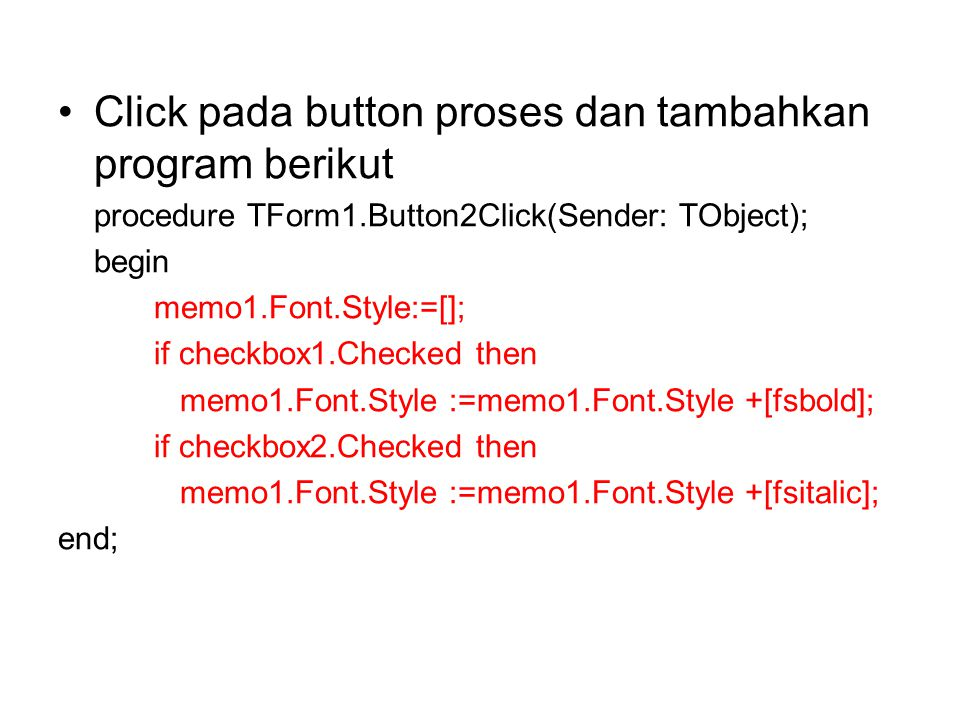Click pada button proses dan tambahkan program berikut procedure TForm1.Button2Click(Sender: TObject); begin memo1.Font.Style:=[]; if checkbox1.Checke