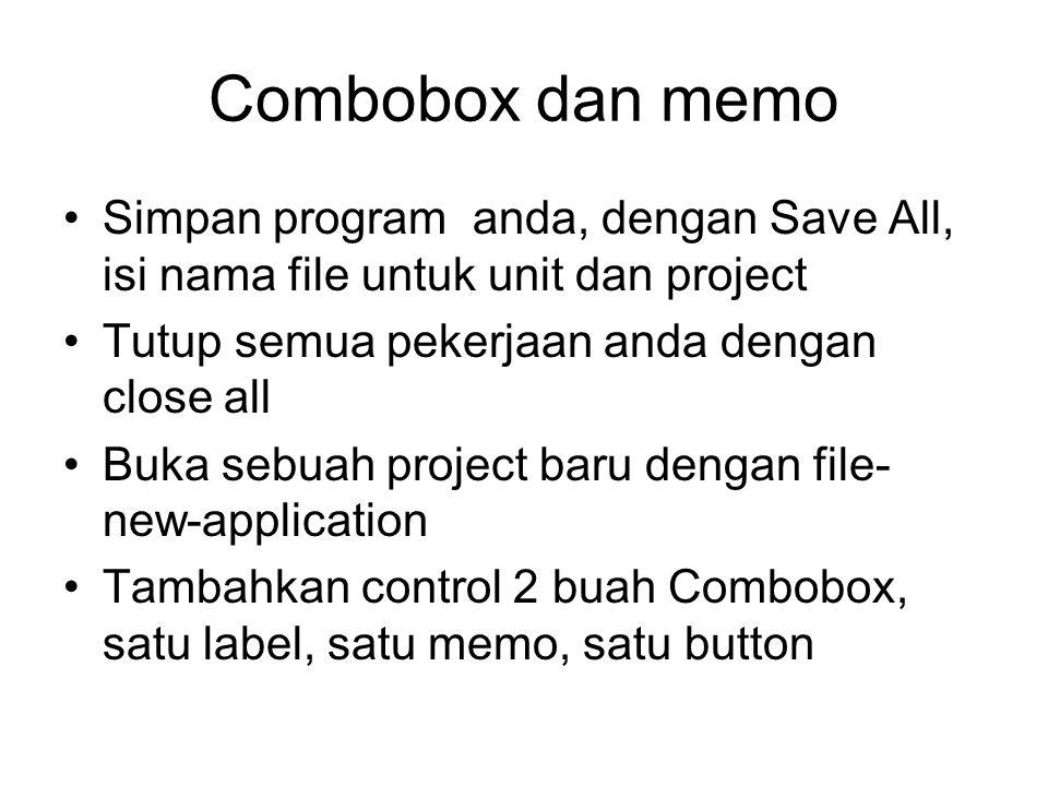 Combobox dan memo Simpan program anda, dengan Save All, isi nama file untuk unit dan project Tutup semua pekerjaan anda dengan close all Buka sebuah project baru dengan file- new-application Tambahkan control 2 buah Combobox, satu label, satu memo, satu button
