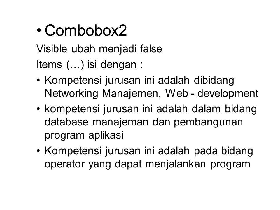 Combobox2 Visible ubah menjadi false Items (…) isi dengan : Kompetensi jurusan ini adalah dibidang Networking Manajemen, Web - development kompetensi jurusan ini adalah dalam bidang database manajeman dan pembangunan program aplikasi Kompetensi jurusan ini adalah pada bidang operator yang dapat menjalankan program