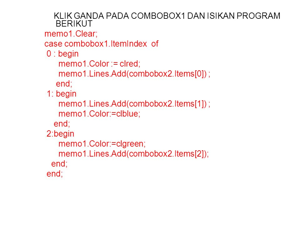 KLIK GANDA PADA COMBOBOX1 DAN ISIKAN PROGRAM BERIKUT memo1.Clear; case combobox1.ItemIndex of 0 : begin memo1.Color := clred; memo1.Lines.Add(combobox