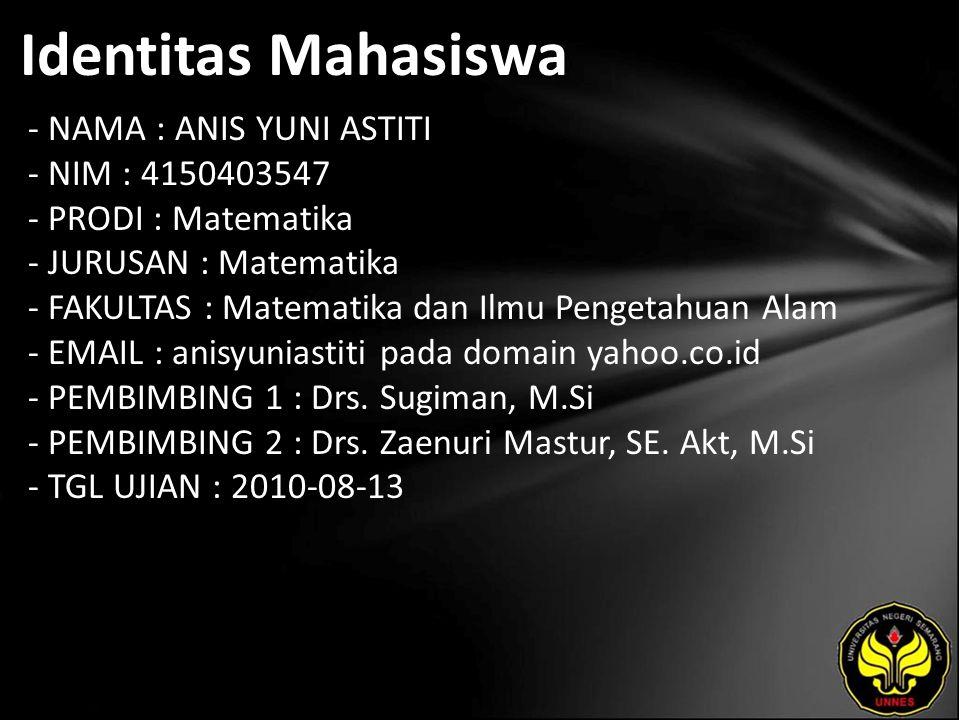 Identitas Mahasiswa - NAMA : ANIS YUNI ASTITI - NIM : 4150403547 - PRODI : Matematika - JURUSAN : Matematika - FAKULTAS : Matematika dan Ilmu Pengetahuan Alam - EMAIL : anisyuniastiti pada domain yahoo.co.id - PEMBIMBING 1 : Drs.