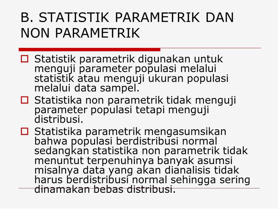 B. STATISTIK PARAMETRIK DAN NON PARAMETRIK  Statistik parametrik digunakan untuk menguji parameter populasi melalui statistik atau menguji ukuran pop