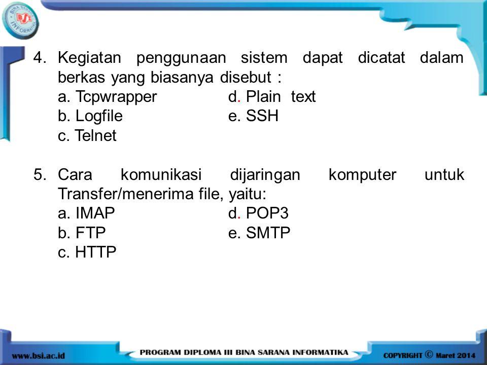 4.Kegiatan penggunaan sistem dapat dicatat dalam berkas yang biasanya disebut : a. Tcpwrapper d. Plain text b. Logfile e. SSH c. Telnet 5.Cara komunik