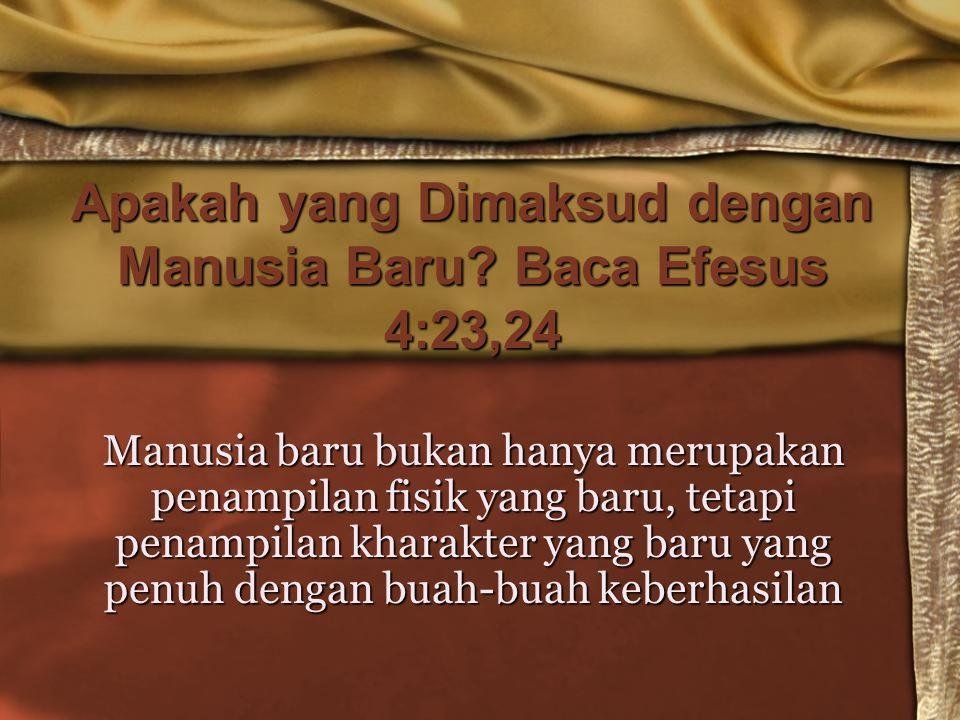 Apakah yang Dimaksud dengan Manusia Baru? Baca Efesus 4:23,24 Manusia baru bukan hanya merupakan penampilan fisik yang baru, tetapi penampilan kharakt