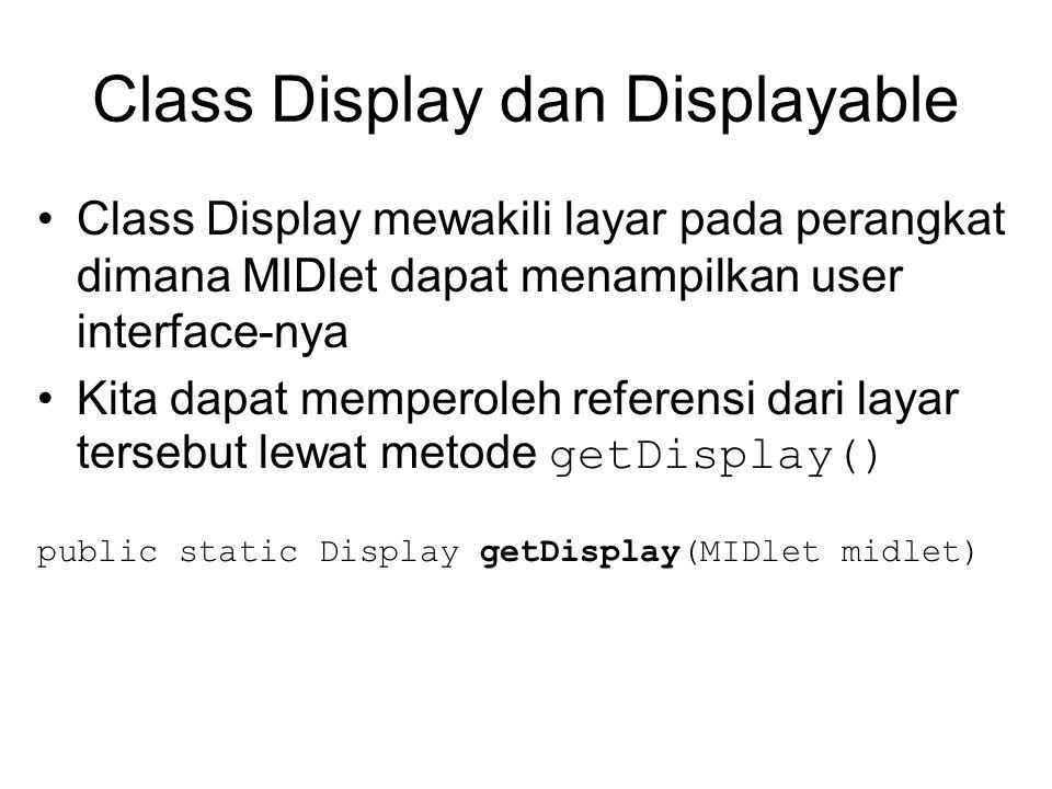 Class Display dan Displayable Class Display mewakili layar pada perangkat dimana MIDlet dapat menampilkan user interface-nya Kita dapat memperoleh referensi dari layar tersebut lewat metode getDisplay() public static Display getDisplay(MIDlet midlet)