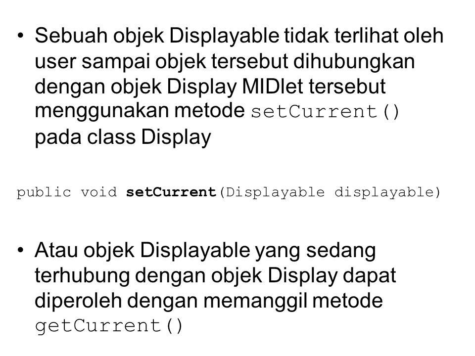 Sebuah objek Displayable tidak terlihat oleh user sampai objek tersebut dihubungkan dengan objek Display MIDlet tersebut menggunakan metode setCurrent() pada class Display public void setCurrent(Displayable displayable) Atau objek Displayable yang sedang terhubung dengan objek Display dapat diperoleh dengan memanggil metode getCurrent()