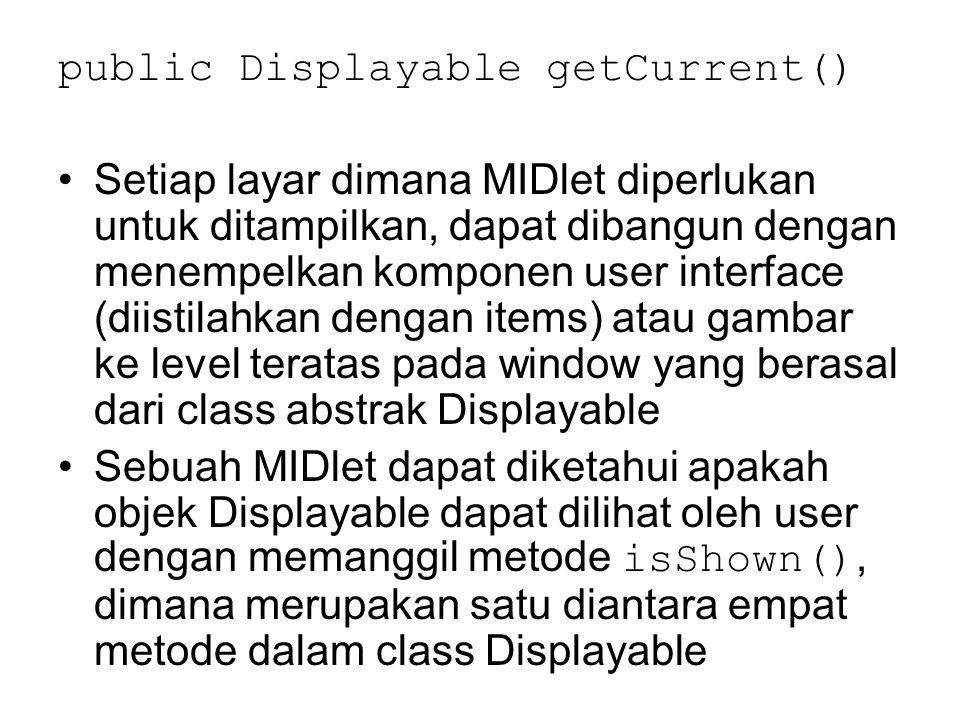 public Displayable getCurrent() Setiap layar dimana MIDlet diperlukan untuk ditampilkan, dapat dibangun dengan menempelkan komponen user interface (diistilahkan dengan items) atau gambar ke level teratas pada window yang berasal dari class abstrak Displayable Sebuah MIDlet dapat diketahui apakah objek Displayable dapat dilihat oleh user dengan memanggil metode isShown(), dimana merupakan satu diantara empat metode dalam class Displayable