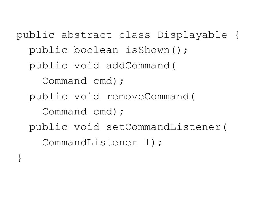 public abstract class Displayable { public boolean isShown(); public void addCommand( Command cmd); public void removeCommand( Command cmd); public void setCommandListener( CommandListener l); }