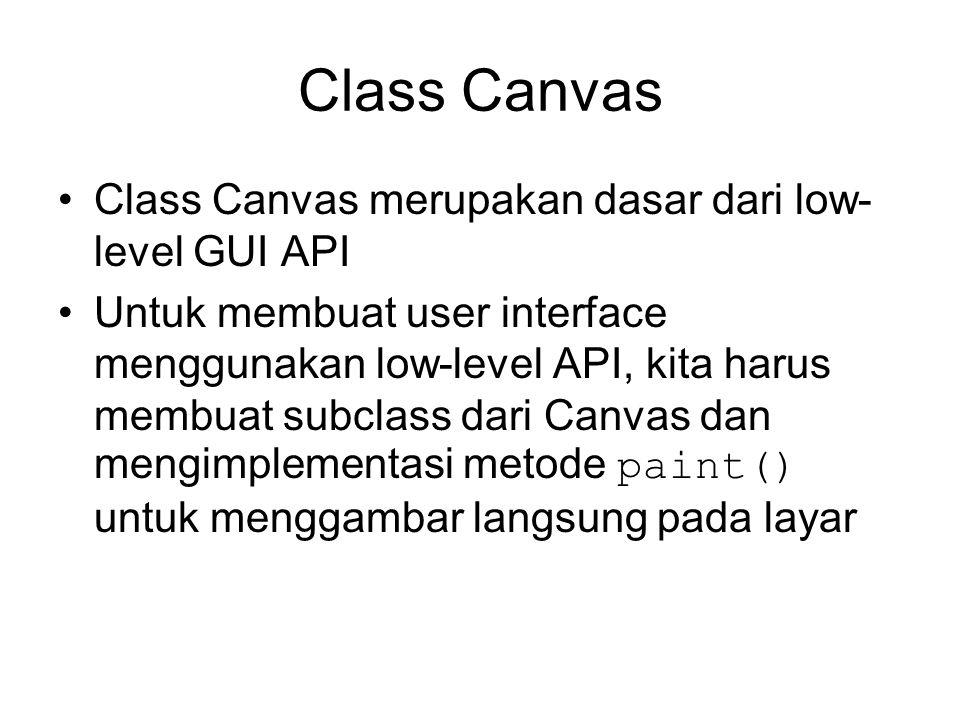 Class Canvas Class Canvas merupakan dasar dari low- level GUI API Untuk membuat user interface menggunakan low-level API, kita harus membuat subclass dari Canvas dan mengimplementasi metode paint() untuk menggambar langsung pada layar