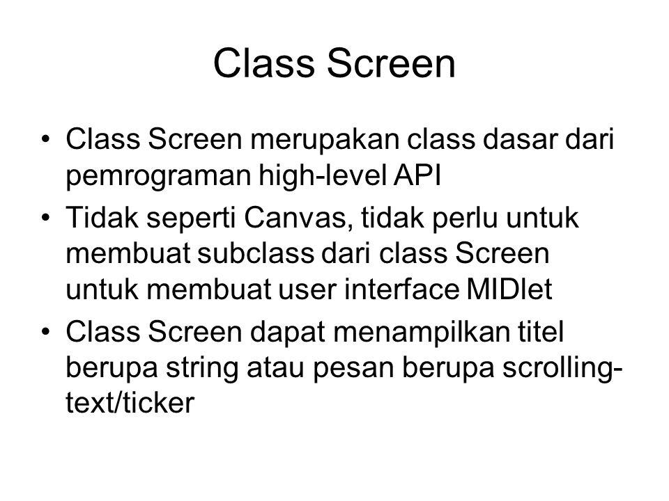 Class Screen Class Screen merupakan class dasar dari pemrograman high-level API Tidak seperti Canvas, tidak perlu untuk membuat subclass dari class Screen untuk membuat user interface MIDlet Class Screen dapat menampilkan titel berupa string atau pesan berupa scrolling- text/ticker