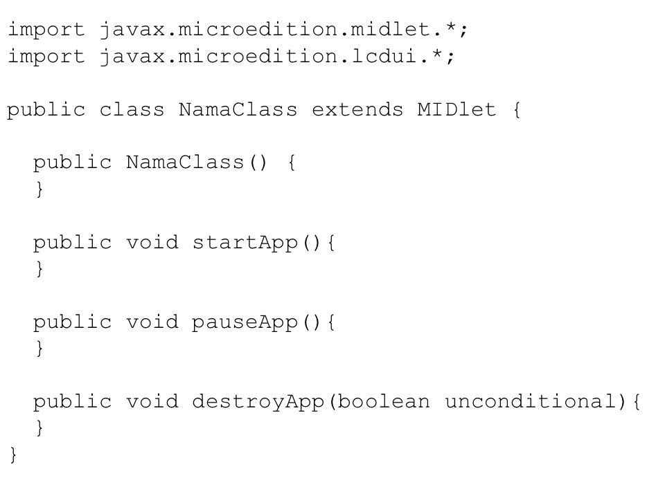 import javax.microedition.midlet.*; import javax.microedition.lcdui.*; public class NamaClass extends MIDlet { public NamaClass() { } public void startApp(){ } public void pauseApp(){ } public void destroyApp(boolean unconditional){ }