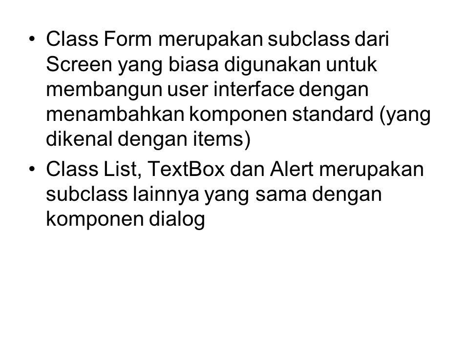 Class Form merupakan subclass dari Screen yang biasa digunakan untuk membangun user interface dengan menambahkan komponen standard (yang dikenal dengan items) Class List, TextBox dan Alert merupakan subclass lainnya yang sama dengan komponen dialog