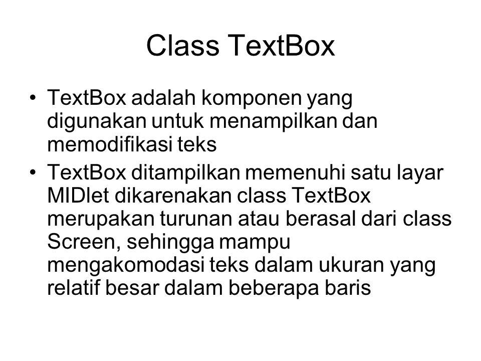 Class TextBox TextBox adalah komponen yang digunakan untuk menampilkan dan memodifikasi teks TextBox ditampilkan memenuhi satu layar MIDlet dikarenakan class TextBox merupakan turunan atau berasal dari class Screen, sehingga mampu mengakomodasi teks dalam ukuran yang relatif besar dalam beberapa baris