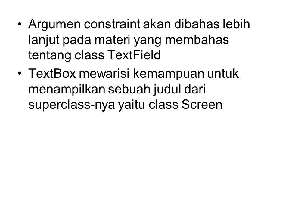 Argumen constraint akan dibahas lebih lanjut pada materi yang membahas tentang class TextField TextBox mewarisi kemampuan untuk menampilkan sebuah judul dari superclass-nya yaitu class Screen