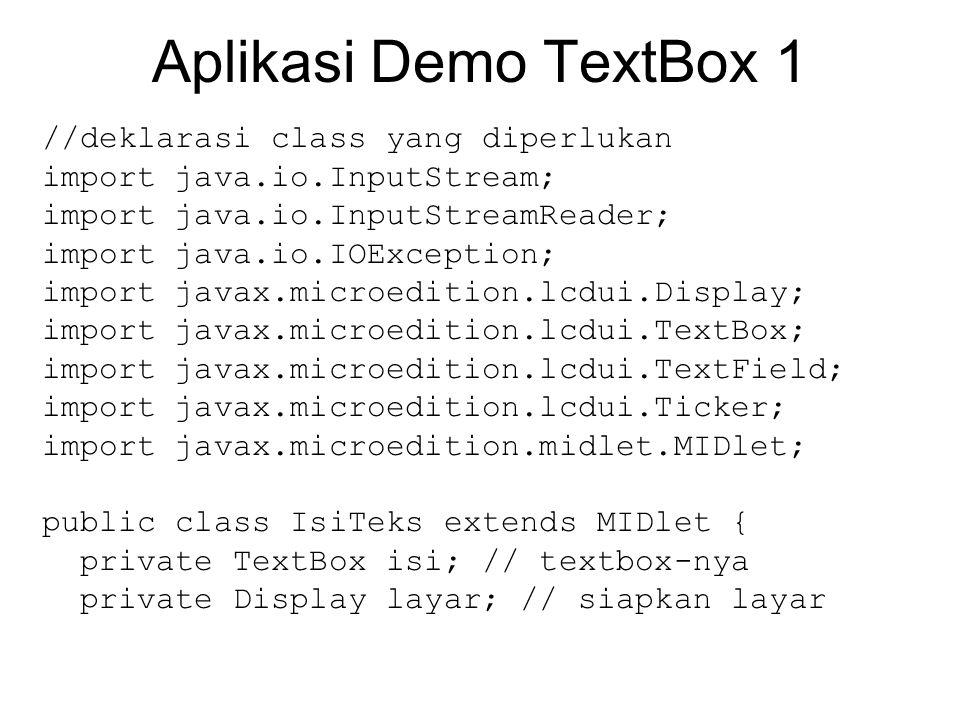 Aplikasi Demo TextBox 1 //deklarasi class yang diperlukan import java.io.InputStream; import java.io.InputStreamReader; import java.io.IOException; import javax.microedition.lcdui.Display; import javax.microedition.lcdui.TextBox; import javax.microedition.lcdui.TextField; import javax.microedition.lcdui.Ticker; import javax.microedition.midlet.MIDlet; public class IsiTeks extends MIDlet { private TextBox isi; // textbox-nya private Display layar; // siapkan layar