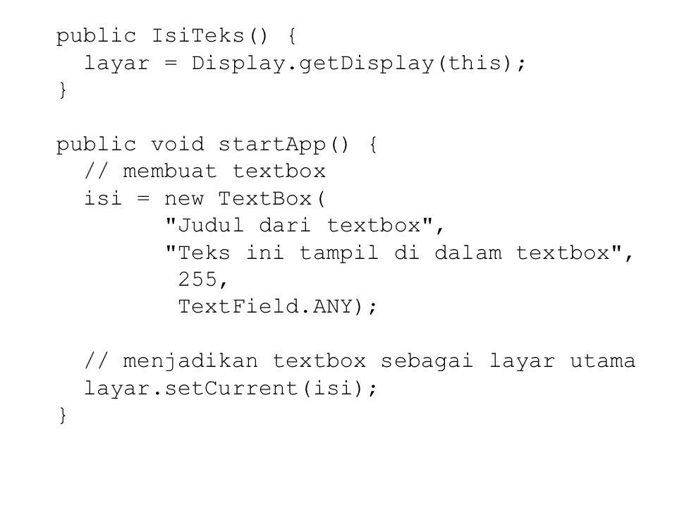 public IsiTeks() { layar = Display.getDisplay(this); } public void startApp() { // membuat textbox isi = new TextBox( Judul dari textbox , Teks ini tampil di dalam textbox , 255, TextField.ANY); // menjadikan textbox sebagai layar utama layar.setCurrent(isi); }