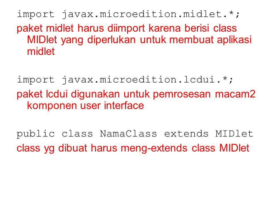 import javax.microedition.midlet.*; paket midlet harus diimport karena berisi class MIDlet yang diperlukan untuk membuat aplikasi midlet import javax.microedition.lcdui.*; paket lcdui digunakan untuk pemrosesan macam2 komponen user interface public class NamaClass extends MIDlet class yg dibuat harus meng-extends class MIDlet