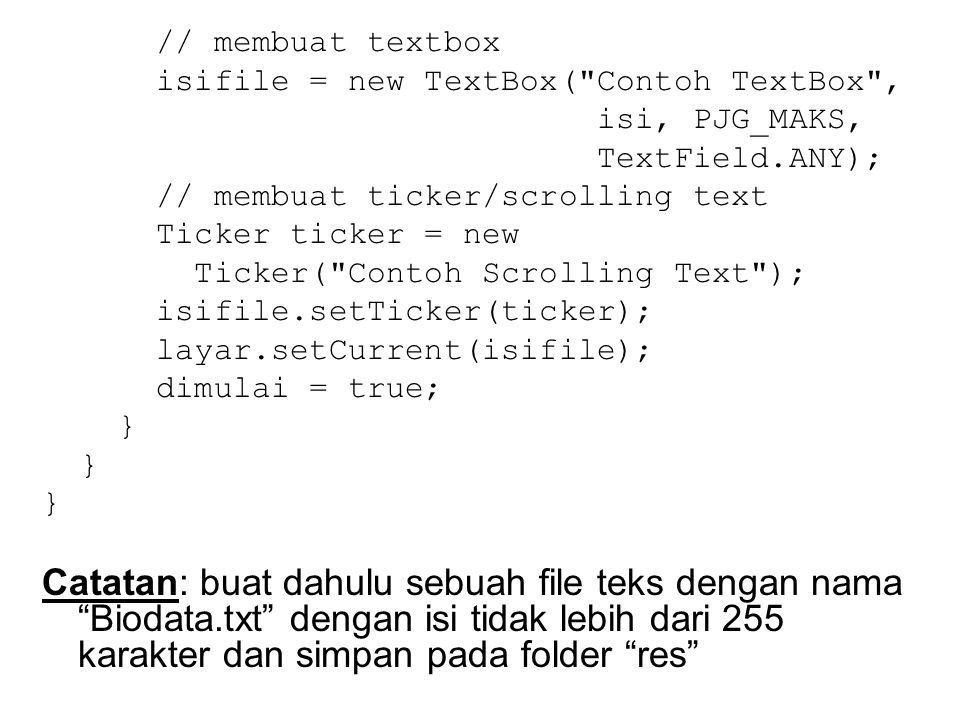 // membuat textbox isifile = new TextBox( Contoh TextBox , isi, PJG_MAKS, TextField.ANY); // membuat ticker/scrolling text Ticker ticker = new Ticker( Contoh Scrolling Text ); isifile.setTicker(ticker); layar.setCurrent(isifile); dimulai = true; } Catatan: buat dahulu sebuah file teks dengan nama Biodata.txt dengan isi tidak lebih dari 255 karakter dan simpan pada folder res