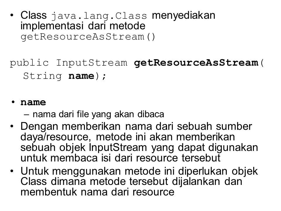 Class java.lang.Class menyediakan implementasi dari metode getResourceAsStream() public InputStream getResourceAsStream( String name); name –nama dari file yang akan dibaca Dengan memberikan nama dari sebuah sumber daya/resource, metode ini akan memberikan sebuah objek InputStream yang dapat digunakan untuk membaca isi dari resource tersebut Untuk menggunakan metode ini diperlukan objek Class dimana metode tersebut dijalankan dan membentuk nama dari resource