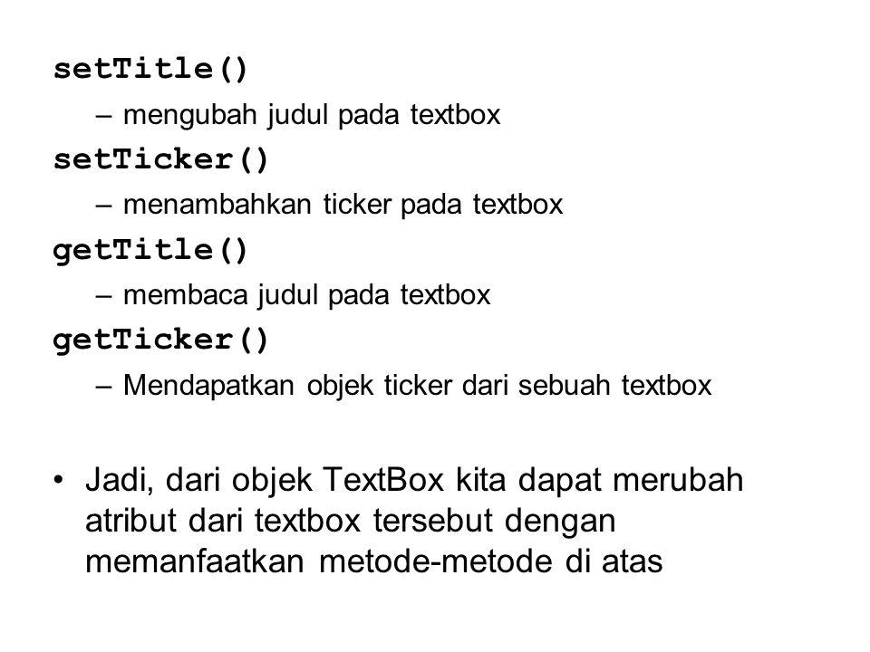 setTitle() –mengubah judul pada textbox setTicker() –menambahkan ticker pada textbox getTitle() –membaca judul pada textbox getTicker() –Mendapatkan o